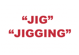"What does ""Jig"" or ""Jigging"" mean?"