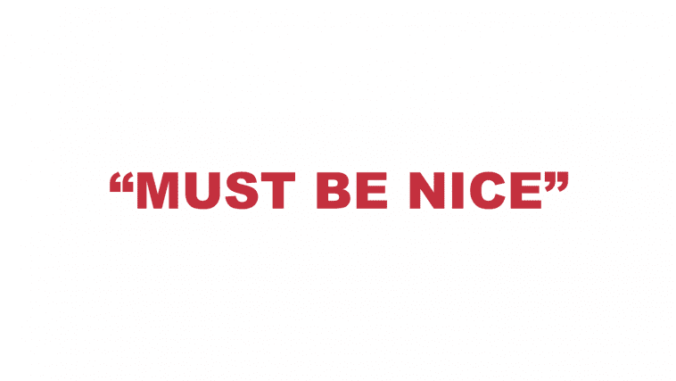 """What does """"Must be nice"""" mean?"""